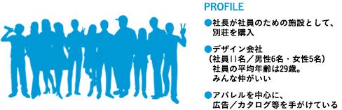 PROFILE ●社長が社員のための施設として、  別荘を購入 ●デザイン会社 (社員11名/男性6名・女性5名)  社員の平均年齢は29歳。  みんな仲がいい ●アパレルを中心に、  広告/カタログ等を手がけている
