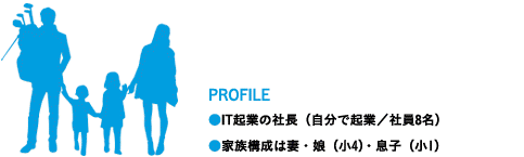 PROFILE ●IT起業の社長(自分で起業/社員8名)●家族構成は妻・娘(小4)・息子(小1)